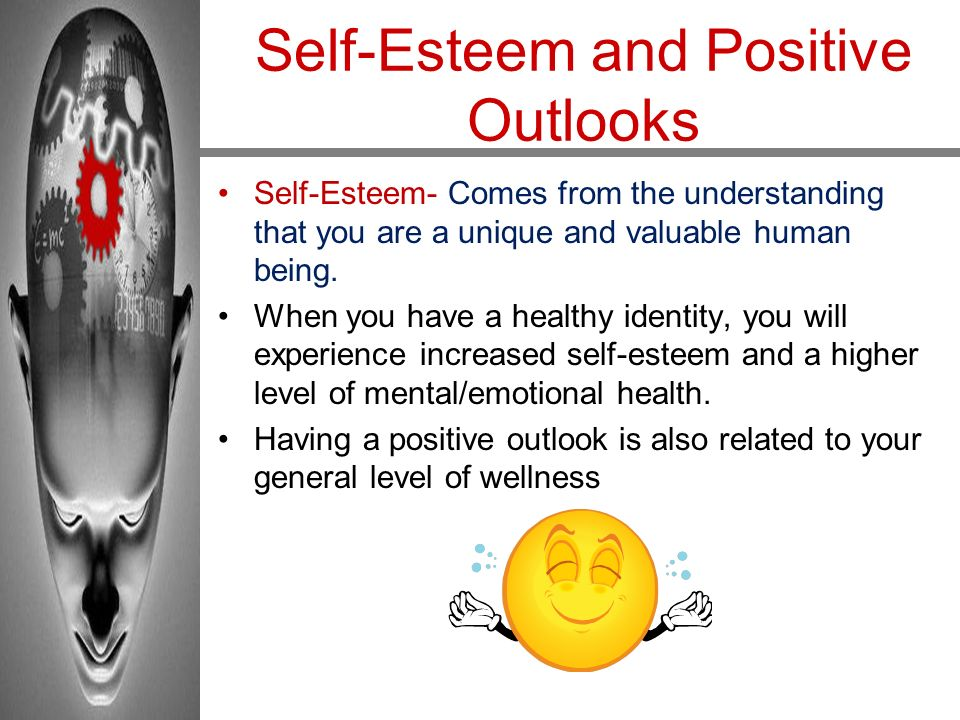 Self-Esteem and Positive Outlooks Self-Esteem- Comes from the understanding that you are a unique and valuable human being. When you have a healthy id