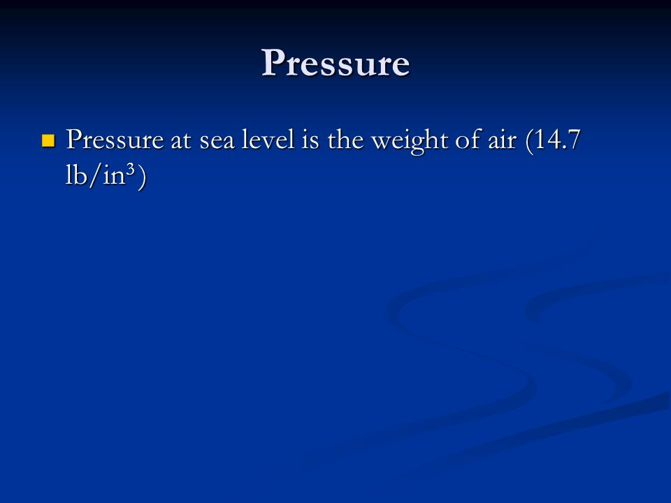 Pressure Pressure at sea level is the weight of air (14.7 lb/in 3 ) Pressure at sea level is the weight of air (14.7 lb/in 3 )