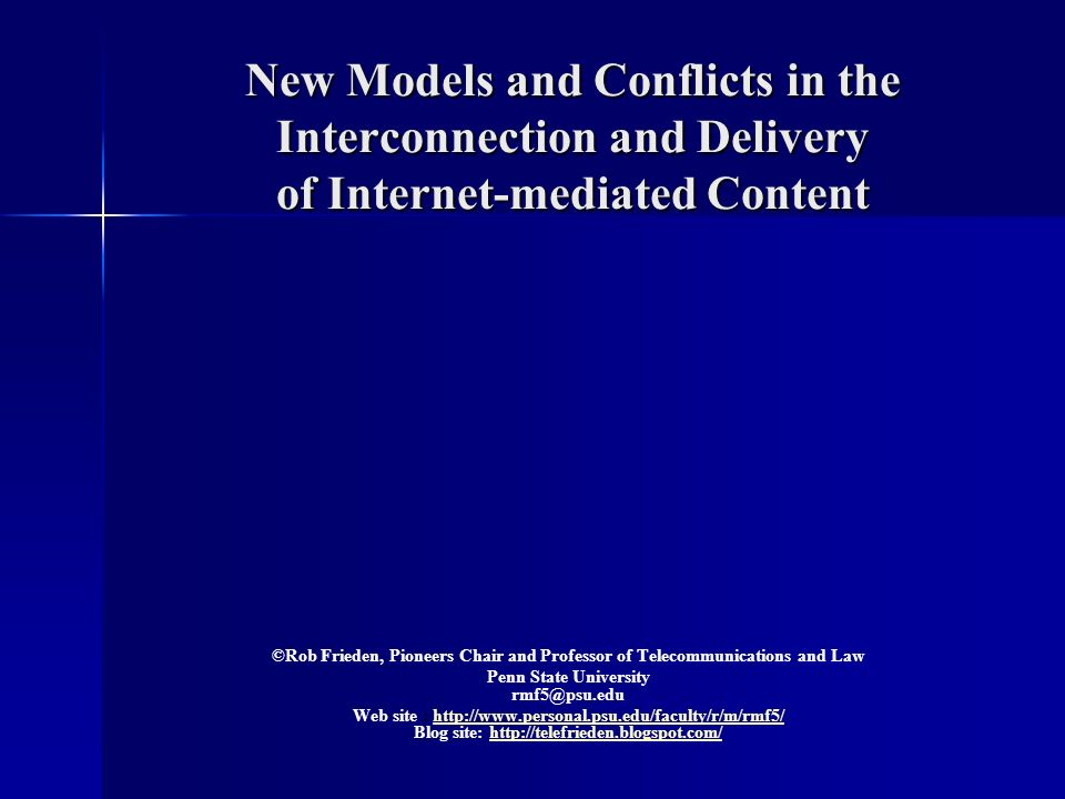 New Models and Conflicts in the Interconnection and Delivery of Internet-mediated Content New Models and Conflicts in the Interconnection and Delivery of Internet-mediated Content ©Rob Frieden, Pioneers Chair and Professor of Telecommunications and Law Penn State University Web site :   Blog site: