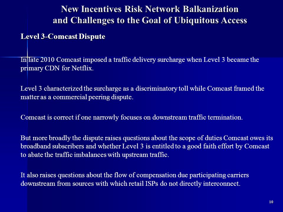New Incentives Risk Network Balkanization and Challenges to the Goal of Ubiquitous Access Level 3-Comcast Dispute In late 2010 Comcast imposed a traffic delivery surcharge when Level 3 became the primary CDN for Netflix.