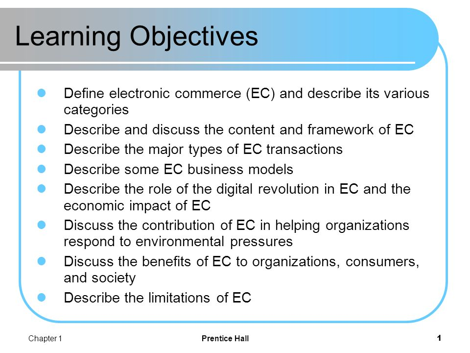 Chapter 1Prentice Hall2 Electronic Commerce: Definitions and Concepts electronic commerce (EC) The process of buying, selling, transferring, or exchanging products, services, or information via computer networks.