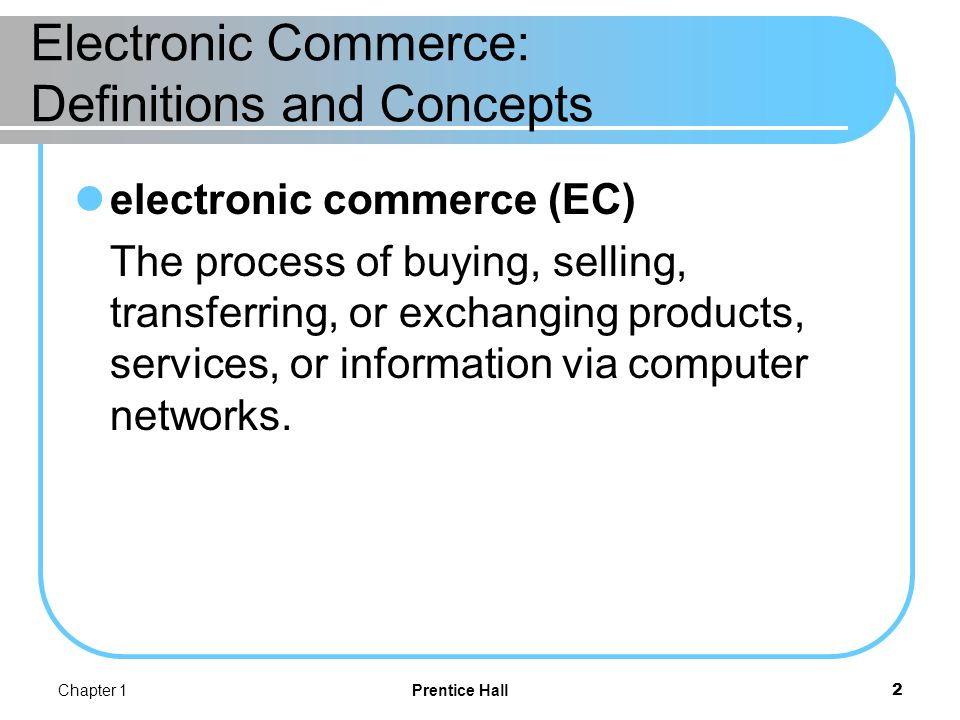 Chapter 1Prentice Hall13 The EC Framework, Classification, and Content consumer-to-business (C2B) E-commerce model in which individuals use the Internet to sell products or services to organizations or individuals who seek sellers to bid on products or services they need.