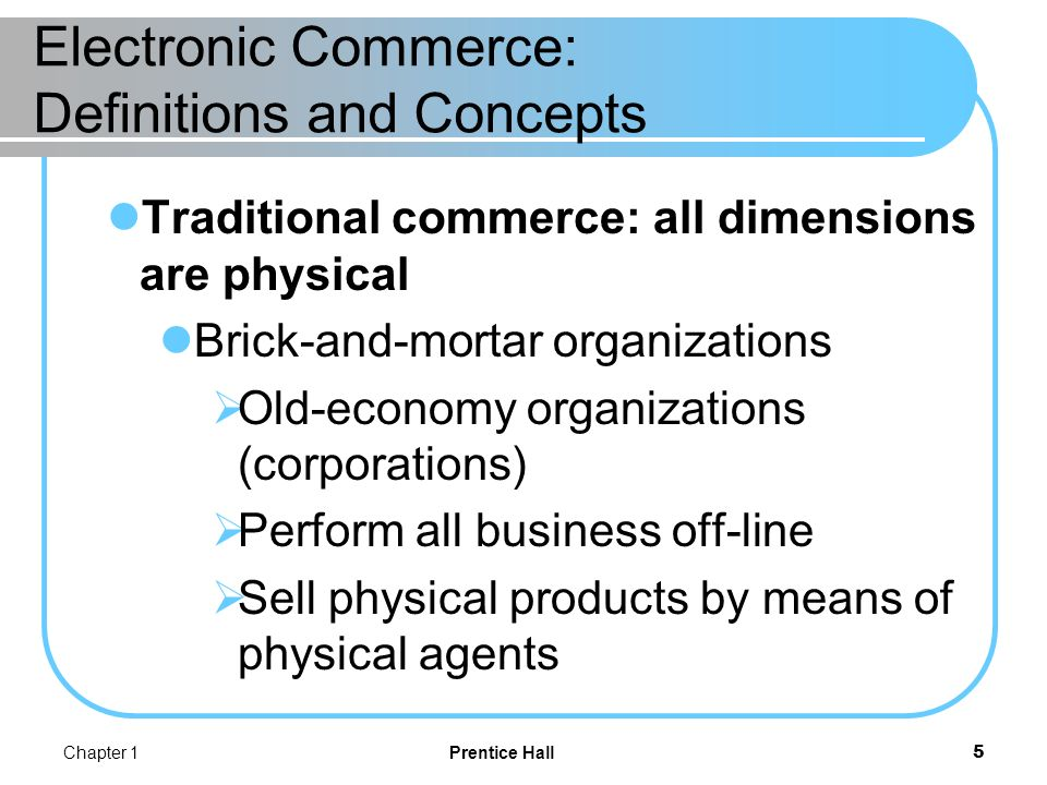 Chapter 1Prentice Hall6 Electronic Commerce: Definitions and Concepts PURE VERSUS PARTIAL EC Pure EC: all dimensions are digital virtual (pure-play) organizations Organizations that conduct their business activities solely online.