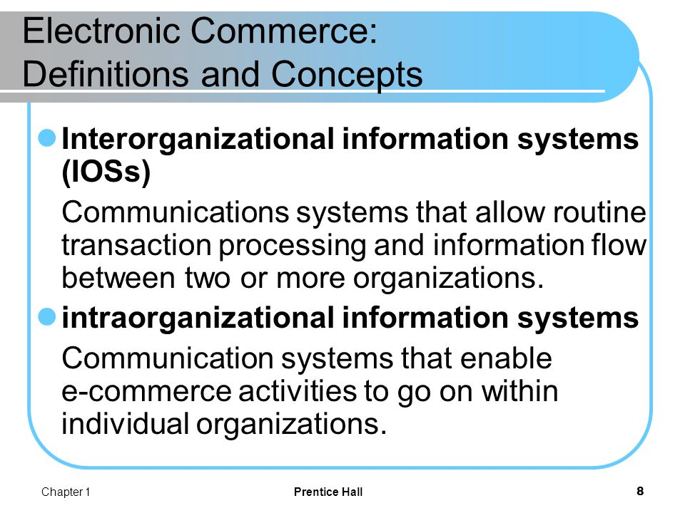 Chapter 1Prentice Hall9 Electronic Commerce: Definitions and Concepts Internet EC is the use of EC technologies on public (as opposed to private) networks.