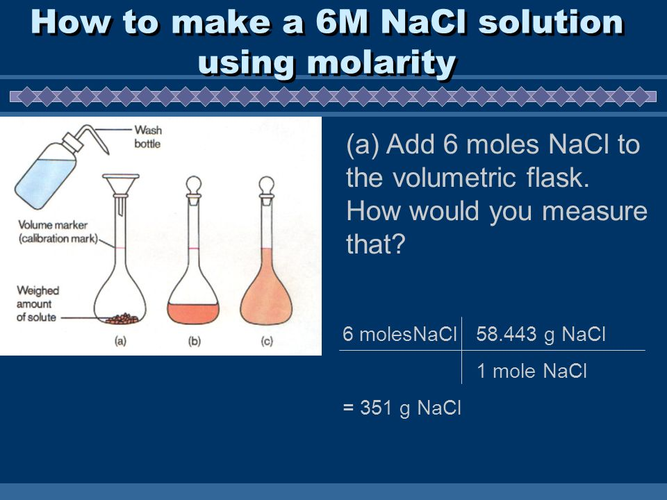 How to make a 6M NaCl solution using molarity (a) Add 6 moles NaCl to the volumetric flask.