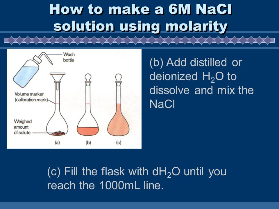 How to make a 6M NaCl solution using molarity (b) Add distilled or deionized H 2 O to dissolve and mix the NaCl (c) Fill the flask with dH 2 O until you reach the 1000mL line.