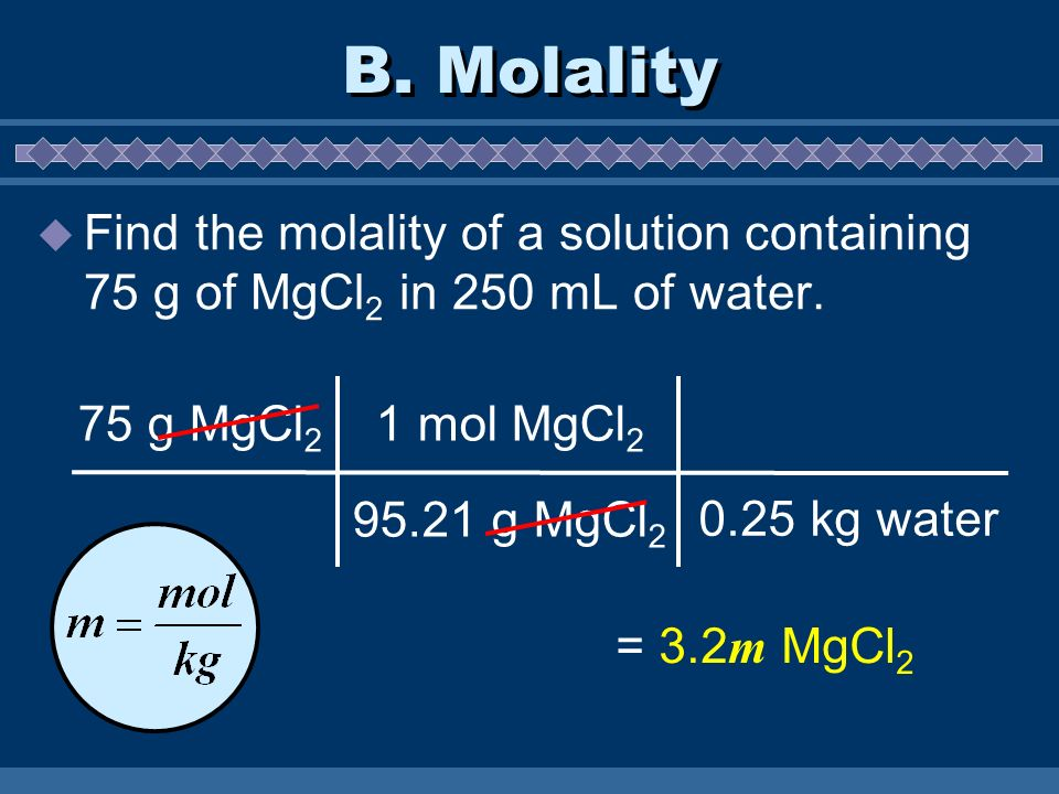 B. Molality  Find the molality of a solution containing 75 g of MgCl 2 in 250 mL of water.
