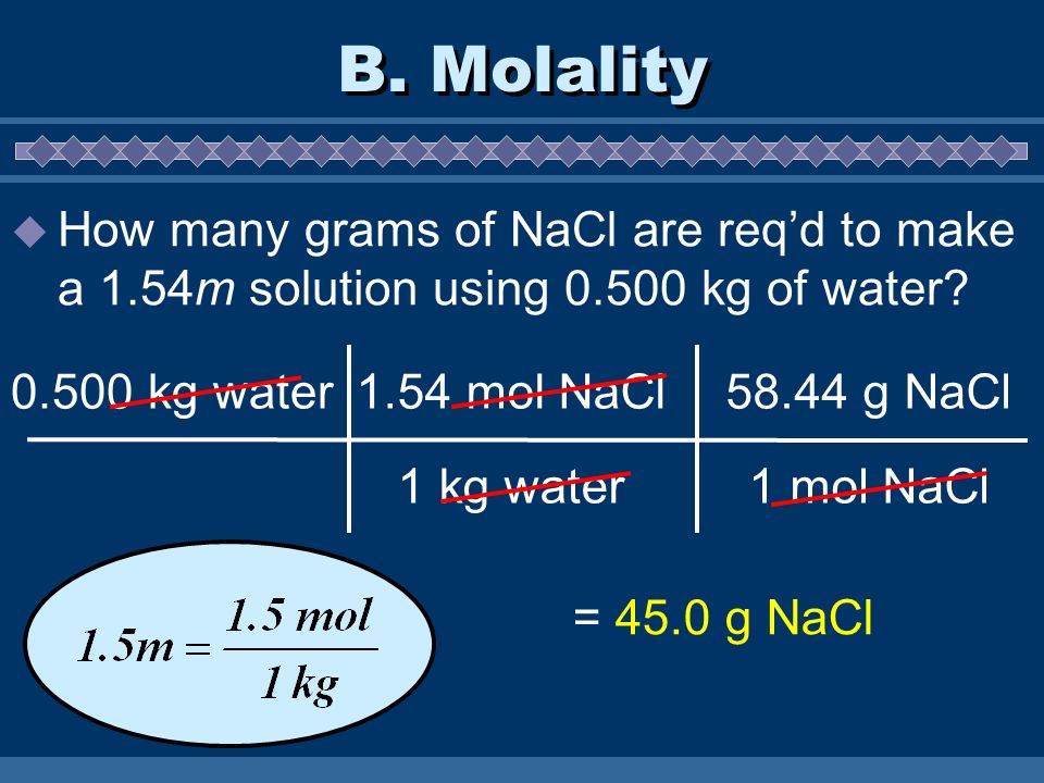B. Molality  How many grams of NaCl are req'd to make a 1.54m solution using kg of water.