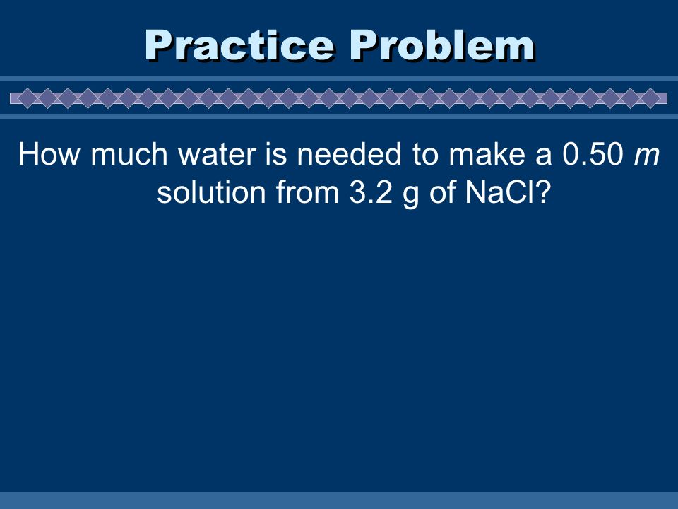 Practice Problem How much water is needed to make a 0.50 m solution from 3.2 g of NaCl