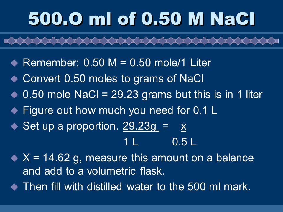 500.O ml of 0.50 M NaCl  Remember: 0.50 M = 0.50 mole/1 Liter  Convert 0.50 moles to grams of NaCl  0.50 mole NaCl = grams but this is in 1 liter  Figure out how much you need for 0.1 L  Set up a proportion.