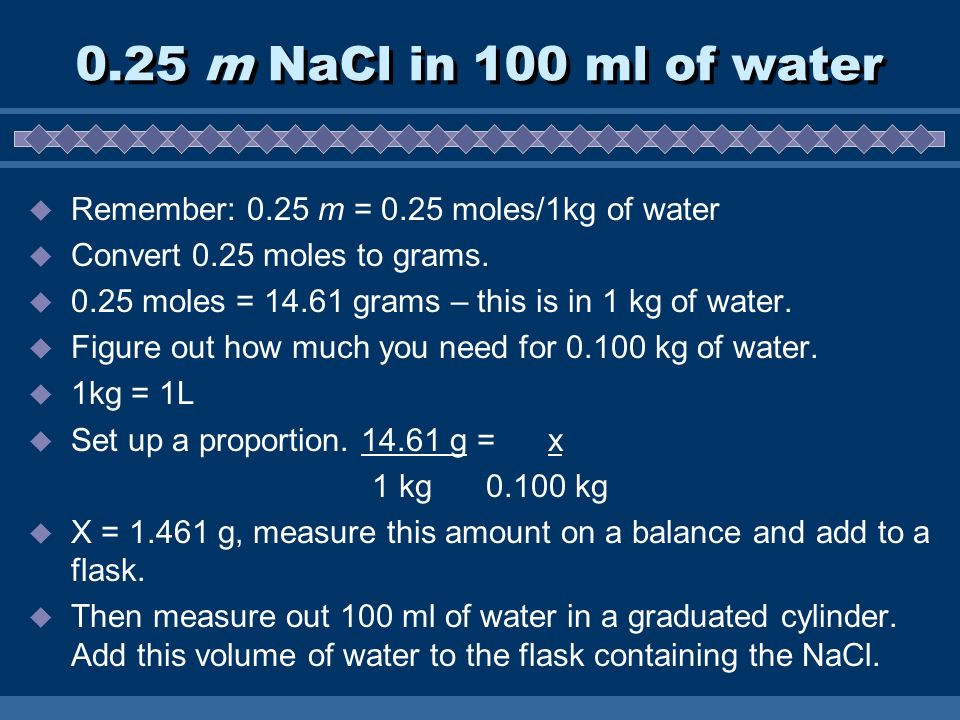 0.25 m NaCl in 100 ml of water  Remember: 0.25 m = 0.25 moles/1kg of water  Convert 0.25 moles to grams.