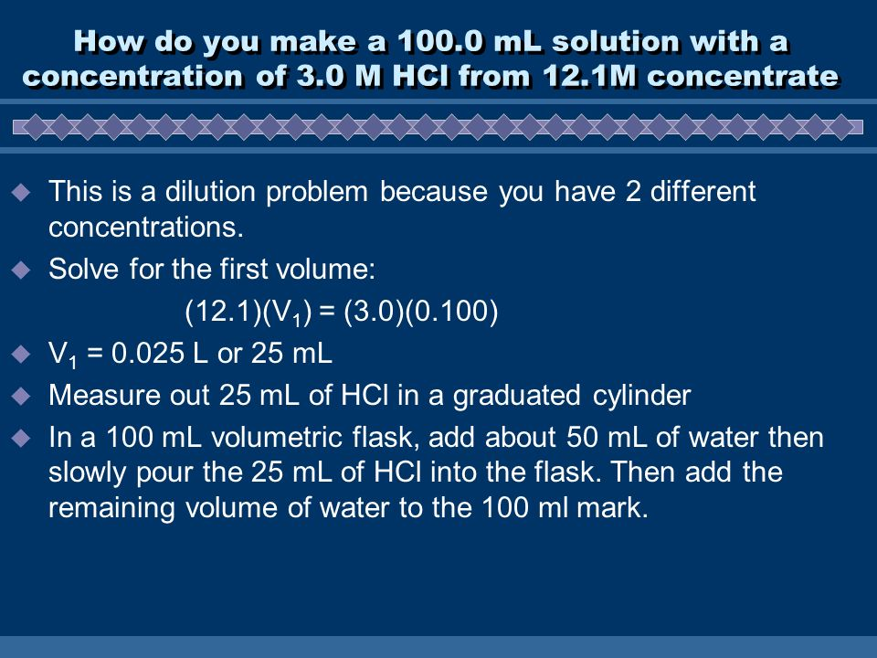 How do you make a mL solution with a concentration of 3.0 M HCl from 12.1M concentrate  This is a dilution problem because you have 2 different concentrations.