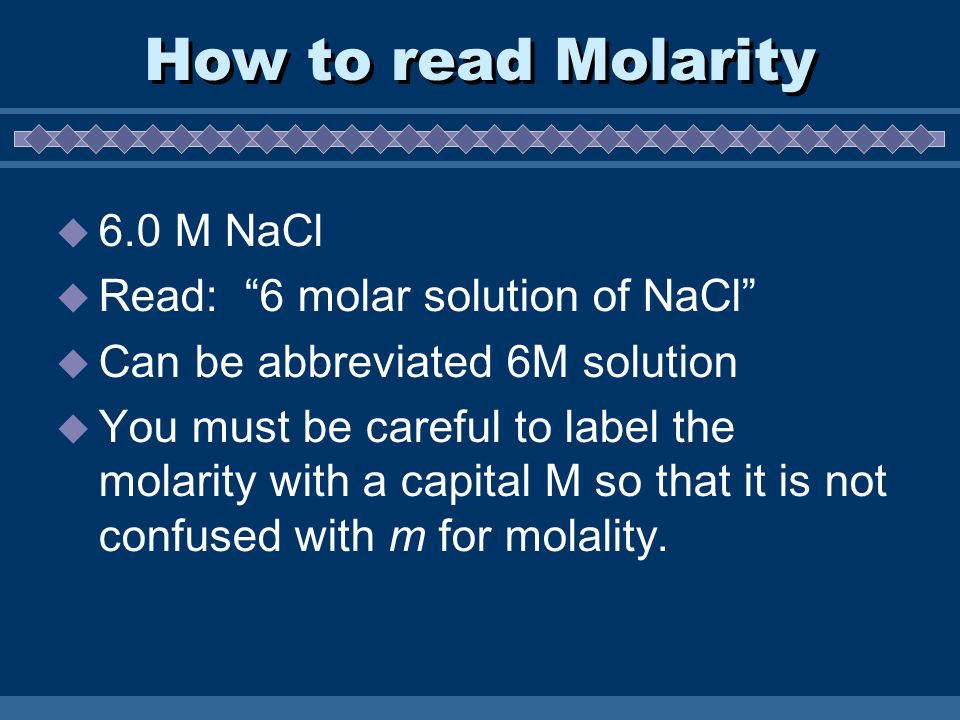 How to read Molarity  6.0 M NaCl  Read: 6 molar solution of NaCl  Can be abbreviated 6M solution  You must be careful to label the molarity with a capital M so that it is not confused with m for molality.