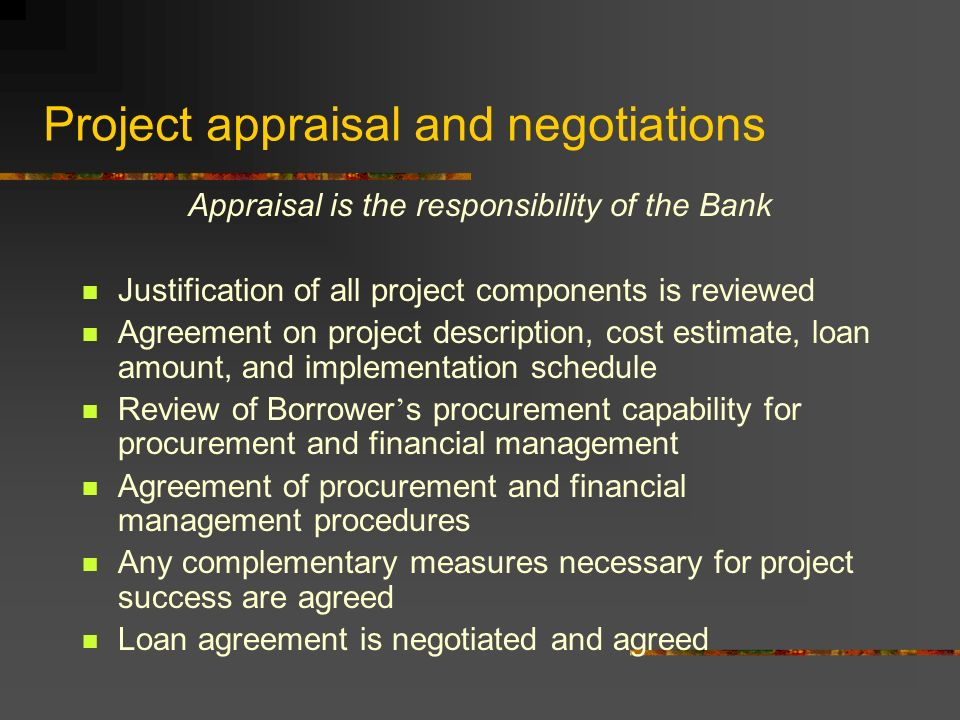 Project appraisal and negotiations Appraisal is the responsibility of the Bank Justification of all project components is reviewed Agreement on project description, cost estimate, loan amount, and implementation schedule Review of Borrower ' s procurement capability for procurement and financial management Agreement of procurement and financial management procedures Any complementary measures necessary for project success are agreed Loan agreement is negotiated and agreed