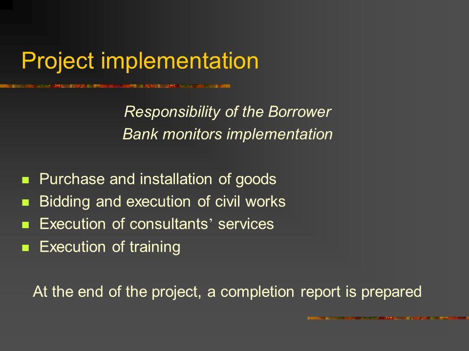 Project implementation Responsibility of the Borrower Bank monitors implementation Purchase and installation of goods Bidding and execution of civil works Execution of consultants ' services Execution of training At the end of the project, a completion report is prepared