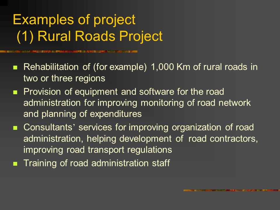 Examples of project (1) Rural Roads Project Rehabilitation of (for example) 1,000 Km of rural roads in two or three regions Provision of equipment and software for the road administration for improving monitoring of road network and planning of expenditures Consultants ' services for improving organization of road administration, helping development of road contractors, improving road transport regulations Training of road administration staff