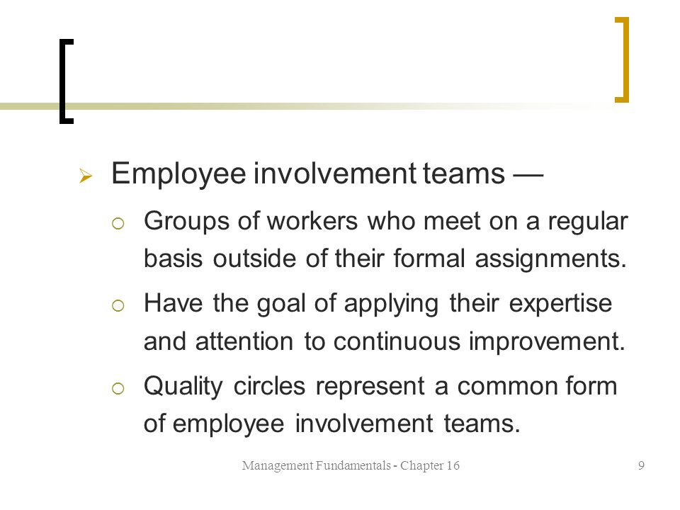 Management Fundamentals - Chapter 169  Employee involvement teams —  Groups of workers who meet on a regular basis outside of their formal assignments.