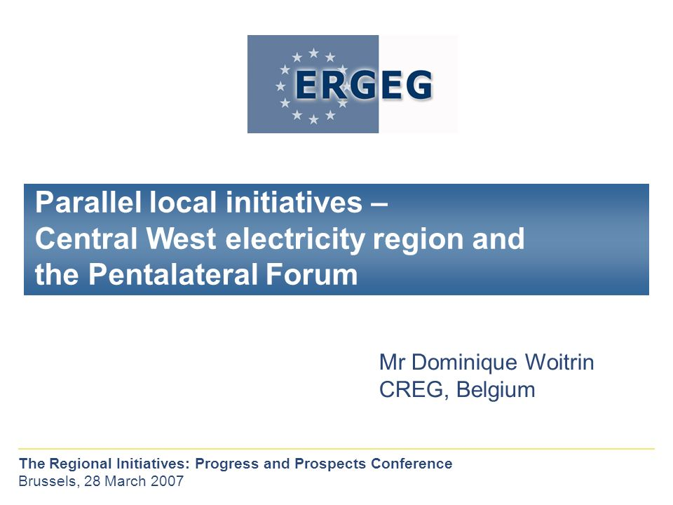 Parallel local initiatives – Central West electricity region and the Pentalateral Forum Mr Dominique Woitrin CREG, Belgium The Regional Initiatives: Progress and Prospects Conference Brussels, 28 March 2007