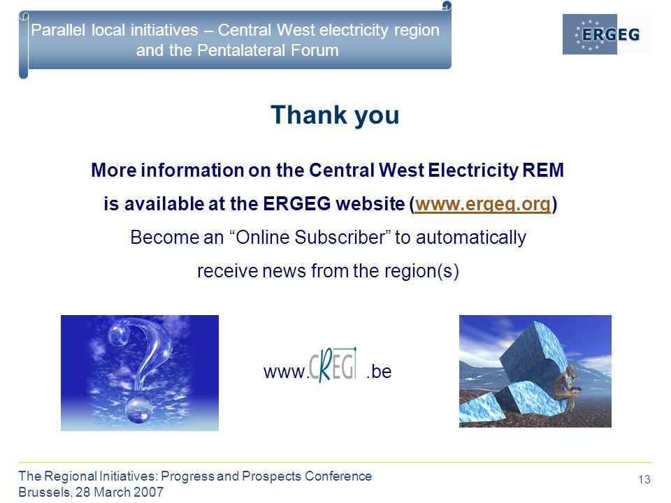 13 The Regional Initiatives: Progress and Prospects Conference Brussels, 28 March 2007 Parallel local initiatives – Central West electricity region and the Pentalateral Forum Thank you More information on the Central West Electricity REM is available at the ERGEG website (  Become an Online Subscriber to automatically receive news from the region(s)