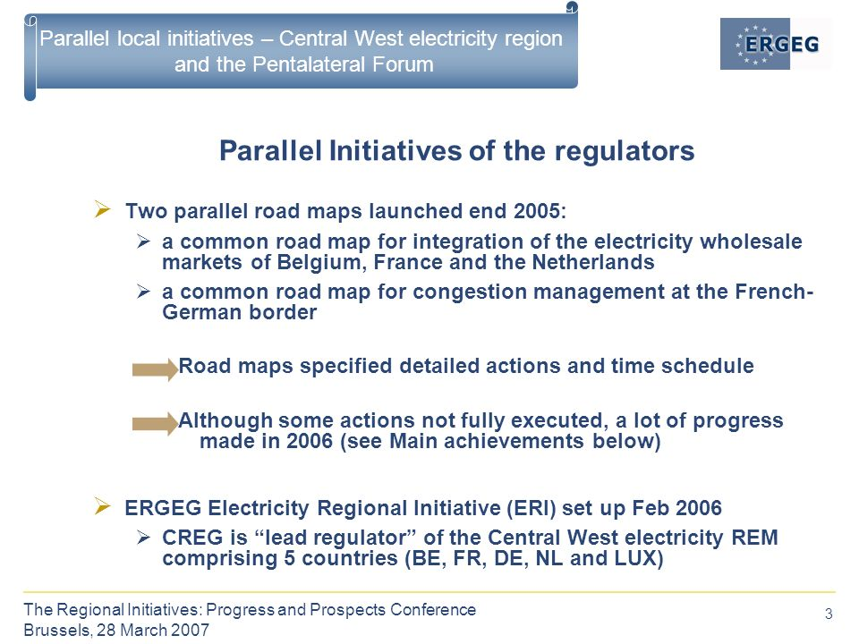 3 The Regional Initiatives: Progress and Prospects Conference Brussels, 28 March 2007 Parallel local initiatives – Central West electricity region and the Pentalateral Forum  Two parallel road maps launched end 2005:  a common road map for integration of the electricity wholesale markets of Belgium, France and the Netherlands  a common road map for congestion management at the French- German border Road maps specified detailed actions and time schedule Although some actions not fully executed, a lot of progress made in 2006 (see Main achievements below)  ERGEG Electricity Regional Initiative (ERI) set up Feb 2006  CREG is lead regulator of the Central West electricity REM comprising 5 countries (BE, FR, DE, NL and LUX) Parallel Initiatives of the regulators