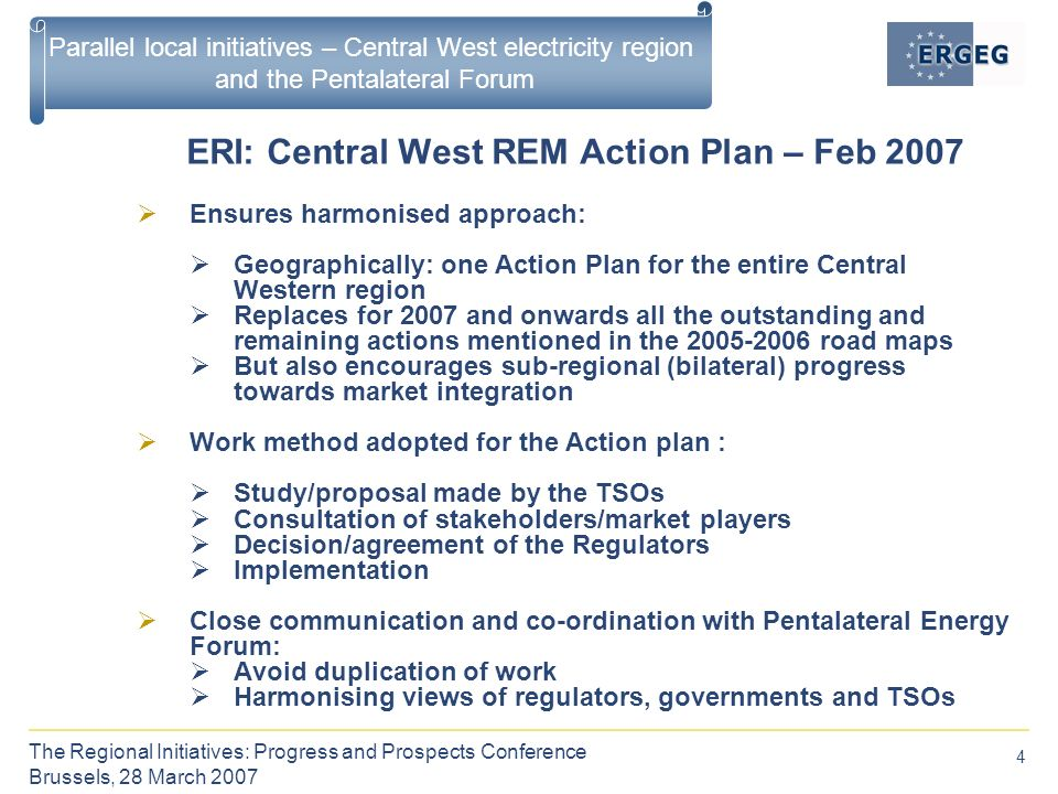 4 The Regional Initiatives: Progress and Prospects Conference Brussels, 28 March 2007 Parallel local initiatives – Central West electricity region and the Pentalateral Forum ERI: Central West REM Action Plan – Feb 2007  Ensures harmonised approach:  Geographically: one Action Plan for the entire Central Western region  Replaces for 2007 and onwards all the outstanding and remaining actions mentioned in the road maps  But also encourages sub-regional (bilateral) progress towards market integration  Work method adopted for the Action plan :  Study/proposal made by the TSOs  Consultation of stakeholders/market players  Decision/agreement of the Regulators  Implementation  Close communication and co-ordination with Pentalateral Energy Forum:  Avoid duplication of work  Harmonising views of regulators, governments and TSOs