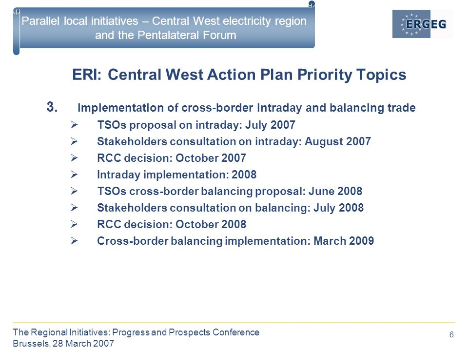 6 The Regional Initiatives: Progress and Prospects Conference Brussels, 28 March 2007 Parallel local initiatives – Central West electricity region and the Pentalateral Forum ERI: Central West Action Plan Priority Topics 3.