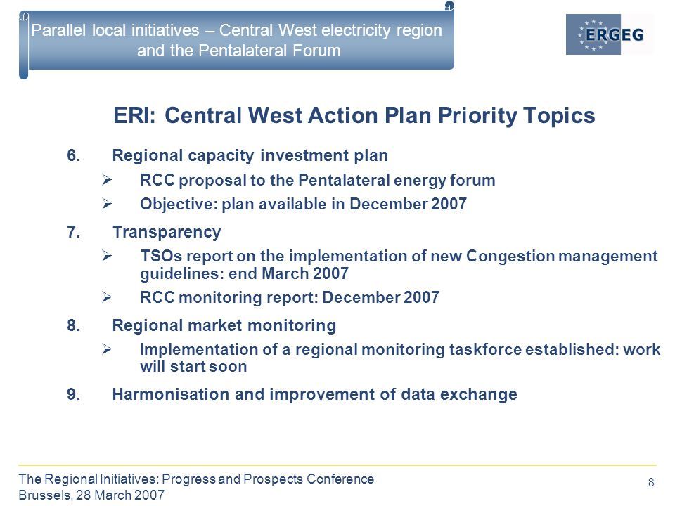 8 The Regional Initiatives: Progress and Prospects Conference Brussels, 28 March 2007 Parallel local initiatives – Central West electricity region and the Pentalateral Forum ERI: Central West Action Plan Priority Topics 6.Regional capacity investment plan  RCC proposal to the Pentalateral energy forum  Objective: plan available in December Transparency  TSOs report on the implementation of new Congestion management guidelines: end March 2007  RCC monitoring report: December Regional market monitoring  Implementation of a regional monitoring taskforce established: work will start soon 9.Harmonisation and improvement of data exchange