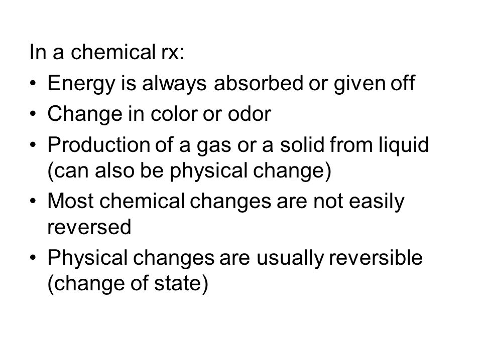 In a chemical rx: Energy is always absorbed or given off Change in color or odor Production of a gas or a solid from liquid (can also be physical change) Most chemical changes are not easily reversed Physical changes are usually reversible (change of state)