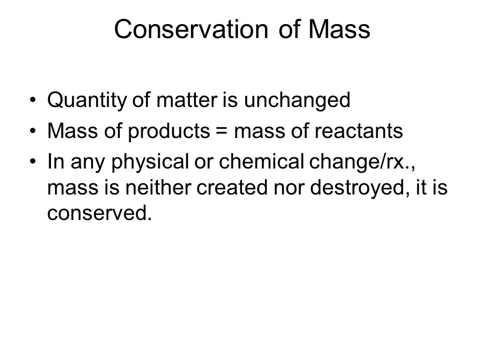 Conservation of Mass Quantity of matter is unchanged Mass of products = mass of reactants In any physical or chemical change/rx., mass is neither created nor destroyed, it is conserved.