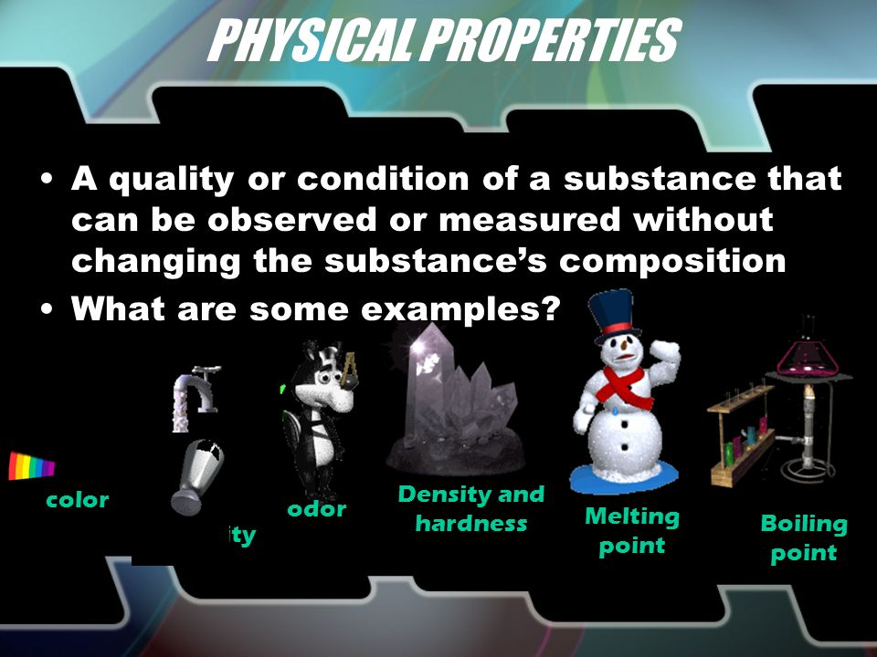 PHYSICAL PROPERTIES color odor Density and hardness Melting point Boiling point solubility A quality or condition of a substance that can be observed or measured without changing the substance's composition What are some examples