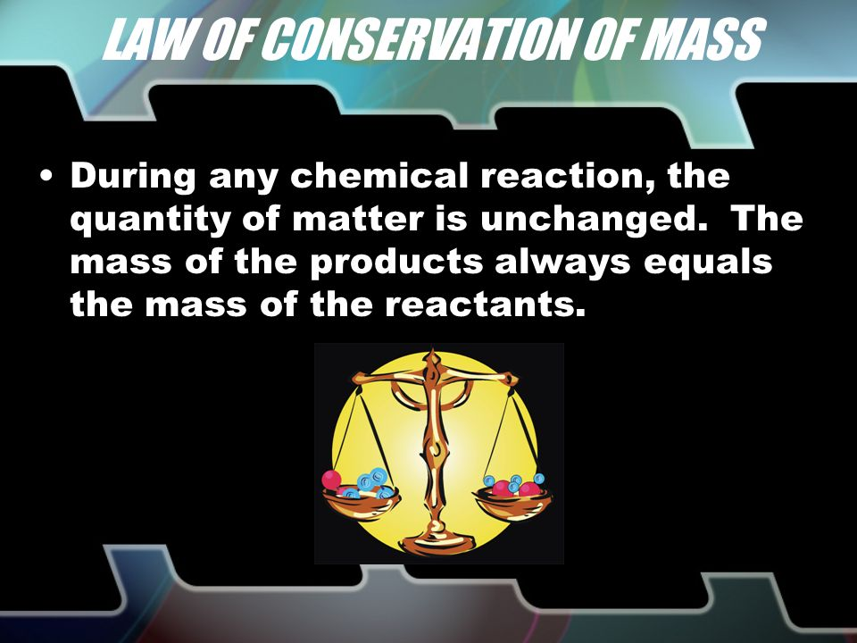 LAW OF CONSERVATION OF MASS During any chemical reaction, the quantity of matter is unchanged.