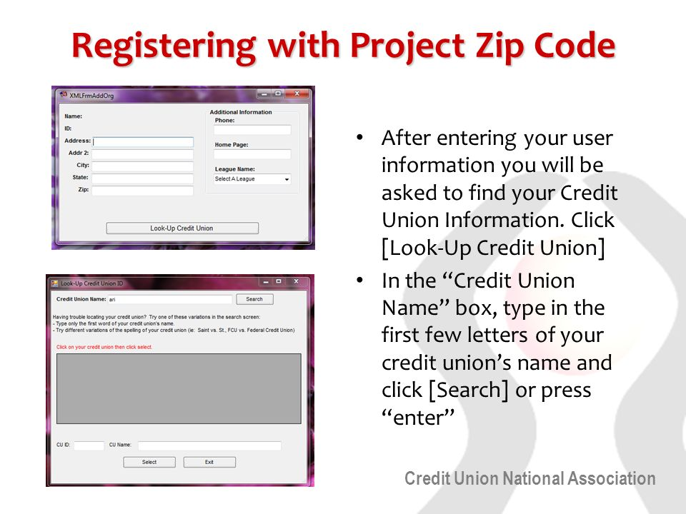 Credit Union National Association Registering with Project Zip Code After entering your user information you will be asked to find your Credit Union Information.
