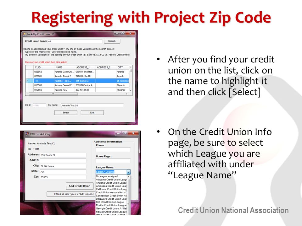Credit Union National Association Registering with Project Zip Code After you find your credit union on the list, click on the name to highlight it and then click [Select] On the Credit Union Info page, be sure to select which League you are affiliated with under League Name
