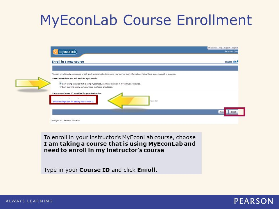 MyEconLab Course Enrollment To enroll in your instructor's MyEconLab course, choose I am taking a course that is using MyEconLab and need to enroll in my instructor's course Type in your Course ID and click Enroll.