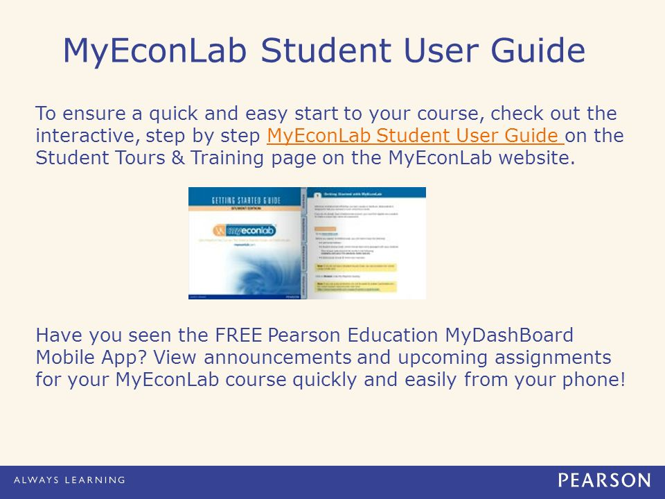MyEconLab Student User Guide To ensure a quick and easy start to your course, check out the interactive, step by step MyEconLab Student User Guide on the Student Tours & Training page on the MyEconLab website.MyEconLab Student User Guide Have you seen the FREE Pearson Education MyDashBoard Mobile App.