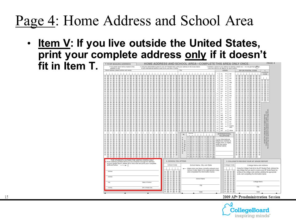 AP ® Preadministration Session Page 4: Home Address and School Area Item V: If you live outside the United States, print your complete address only if it doesn't fit in Item T.