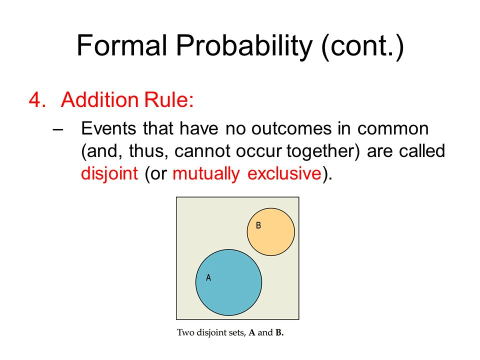 Formal Probability (cont.) 4.Addition Rule: –Events that have no outcomes in common (and, thus, cannot occur together) are called disjoint (or mutually exclusive).