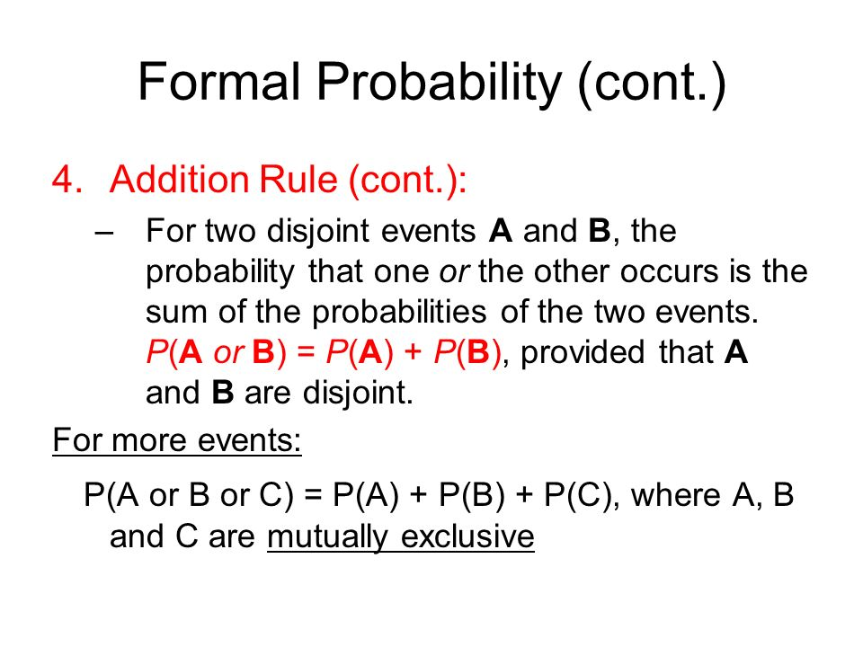 Formal Probability (cont.) 4.Addition Rule (cont.): –For two disjoint events A and B, the probability that one or the other occurs is the sum of the probabilities of the two events.