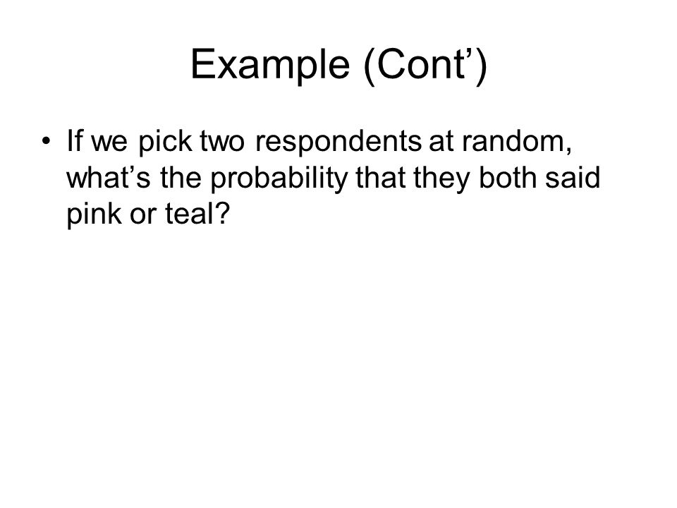 Example (Cont') If we pick two respondents at random, what's the probability that they both said pink or teal