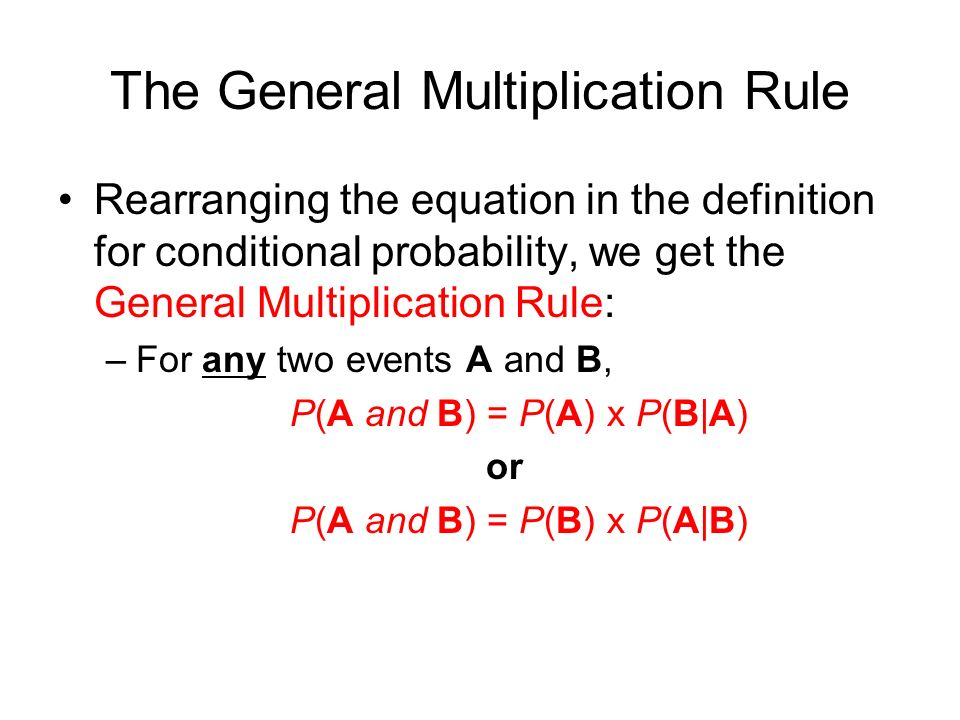 The General Multiplication Rule Rearranging the equation in the definition for conditional probability, we get the General Multiplication Rule: –For any two events A and B, P(A and B) = P(A) x P(B|A) or P(A and B) = P(B) x P(A|B)
