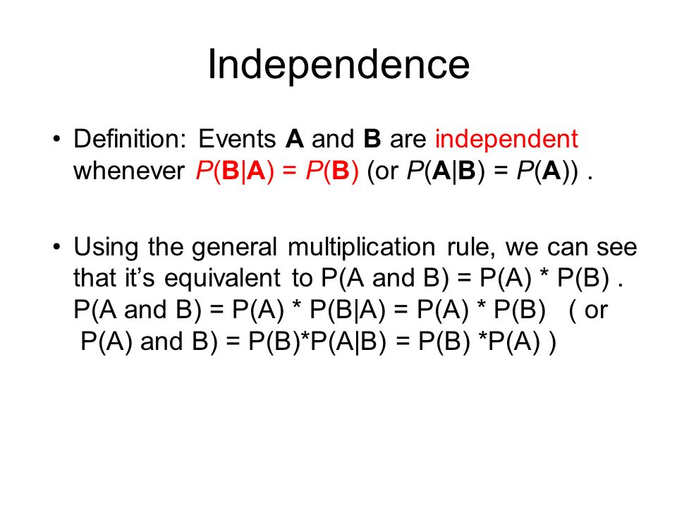 Independence Definition: Events A and B are independent whenever P(B|A) = P(B) (or P(A|B) = P(A)).