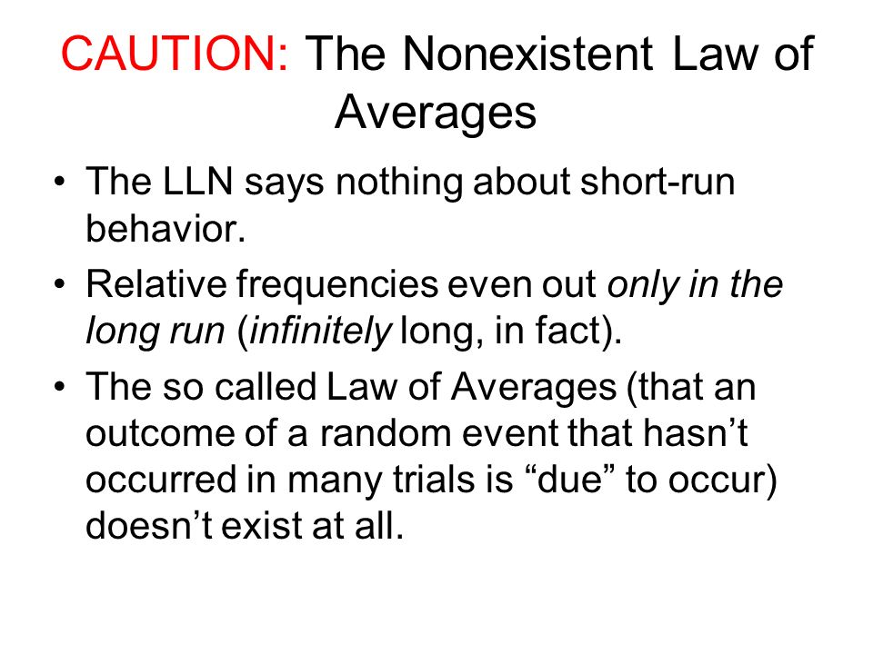 CAUTION: The Nonexistent Law of Averages The LLN says nothing about short-run behavior.