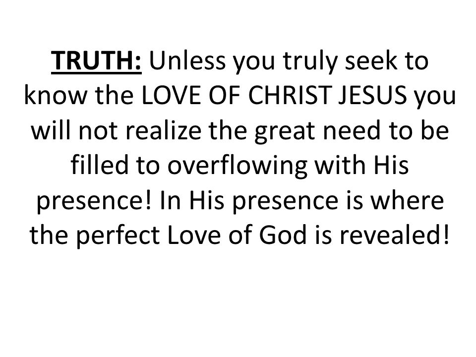 TRUTH: Unless you truly seek to know the LOVE OF CHRIST JESUS you will not realize the great need to be filled to overflowing with His presence.