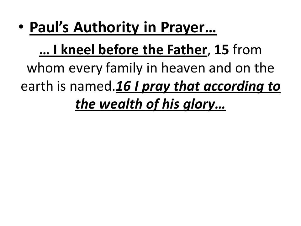Paul's Authority in Prayer… … I kneel before the Father, 15 from whom every family in heaven and on the earth is named.16 I pray that according to the wealth of his glory…