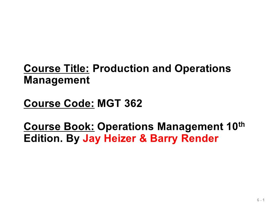 6 - 1 Course Title: Production and Operations Management Course Code: MGT 362 Course Book: Operations Management 10 th Edition. By Jay Heizer & Barry