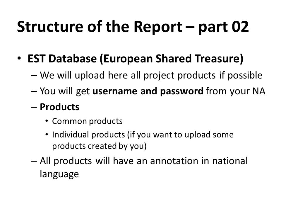 Structure of the Report – part 02 EST Database (European Shared Treasure) – We will upload here all project products if possible – You will get username and password from your NA – Products Common products Individual products (if you want to upload some products created by you) – All products will have an annotation in national language