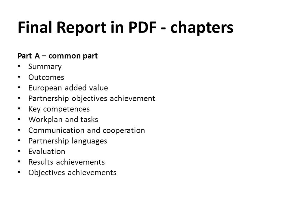 Final Report in PDF - chapters Part A – common part Summary Outcomes European added value Partnership objectives achievement Key competences Workplan and tasks Communication and cooperation Partnership languages Evaluation Results achievements Objectives achievements