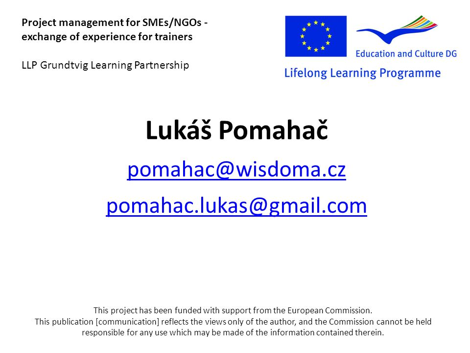 Lukáš Pomahač  Project management for SMEs/NGOs - exchange of experience for trainers LLP Grundtvig Learning Partnership This project has been funded with support from the European Commission.