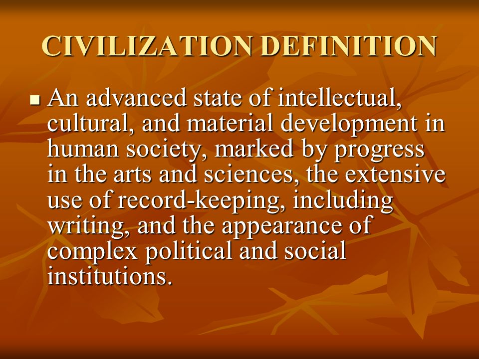 CIVILIZATION DEFINITION An Advanced State Of Intellectual, Cultural, And  Material Development In Human Society