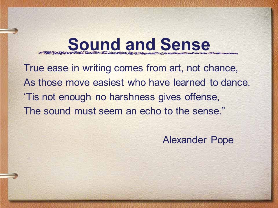 Sound and Sense True ease in writing comes from art, not chance, As those move easiest who have learned to dance.